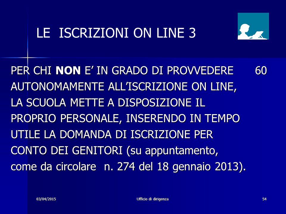 03/04/2015Ufficio di dirigenza54 LE ISCRIZIONI ON LINE 3 PER CHI NON E' IN GRADO DI PROVVEDERE 60 AUTONOMAMENTE ALL'ISCRIZIONE ON LINE, LA SCUOLA METT