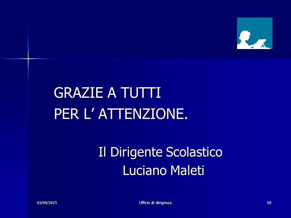 03/04/2015Ufficio di dirigenza58 GRAZIE A TUTTI PER L' ATTENZIONE. Il Dirigente Scolastico Il Dirigente Scolastico Luciano Maleti Luciano Maleti