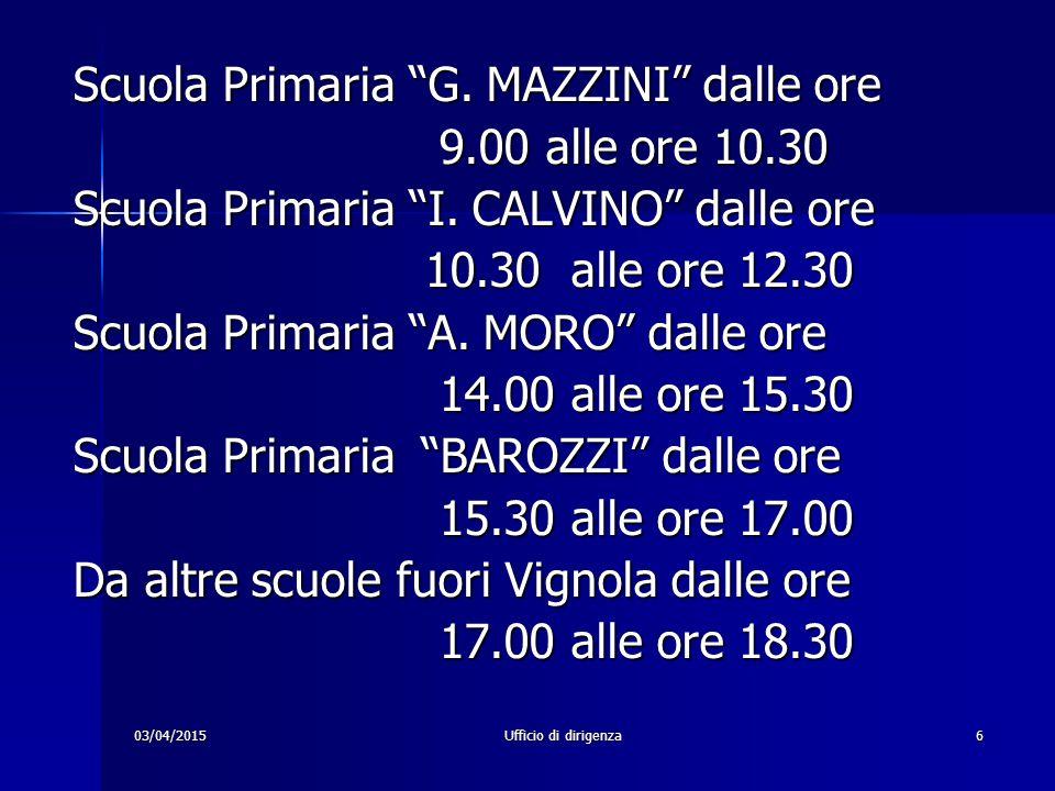 """03/04/2015Ufficio di dirigenza6 Scuola Primaria """"G. MAZZINI"""" dalle ore 9.00 alle ore 10.30 9.00 alle ore 10.30 Scuola Primaria """"I. CALVINO"""" dalle ore"""