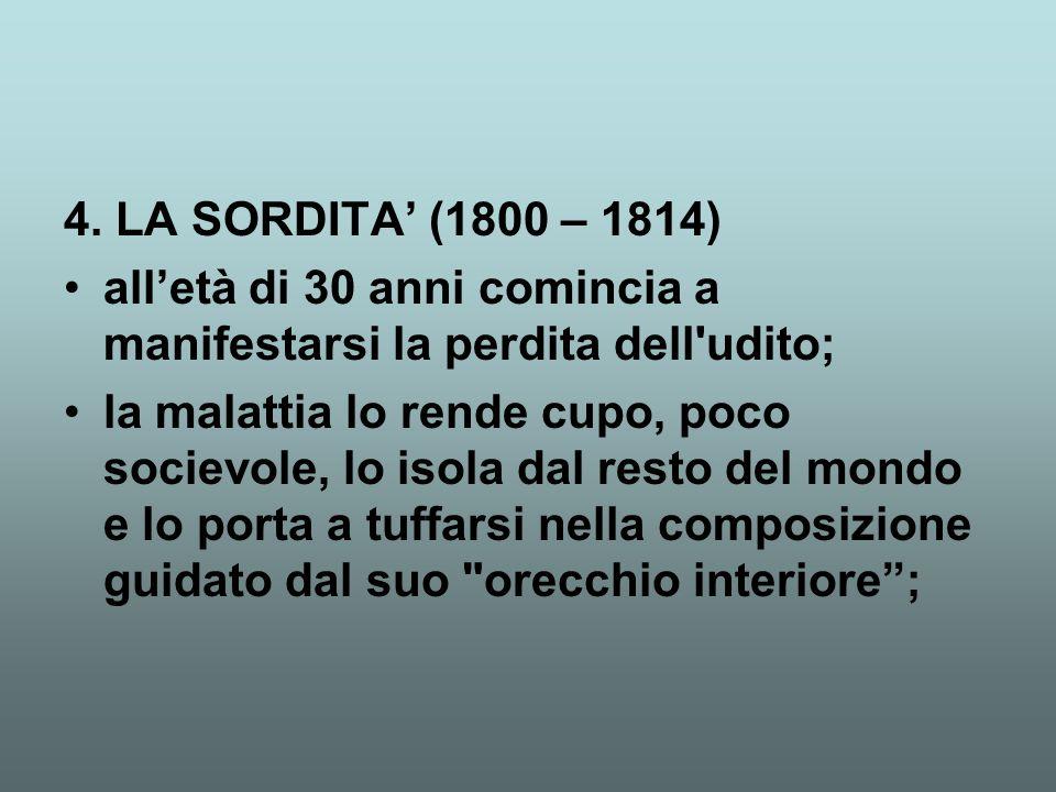 4. LA SORDITA' (1800 – 1814) all'età di 30 anni comincia a manifestarsi la perdita dell'udito; la malattia lo rende cupo, poco socievole, lo isola dal
