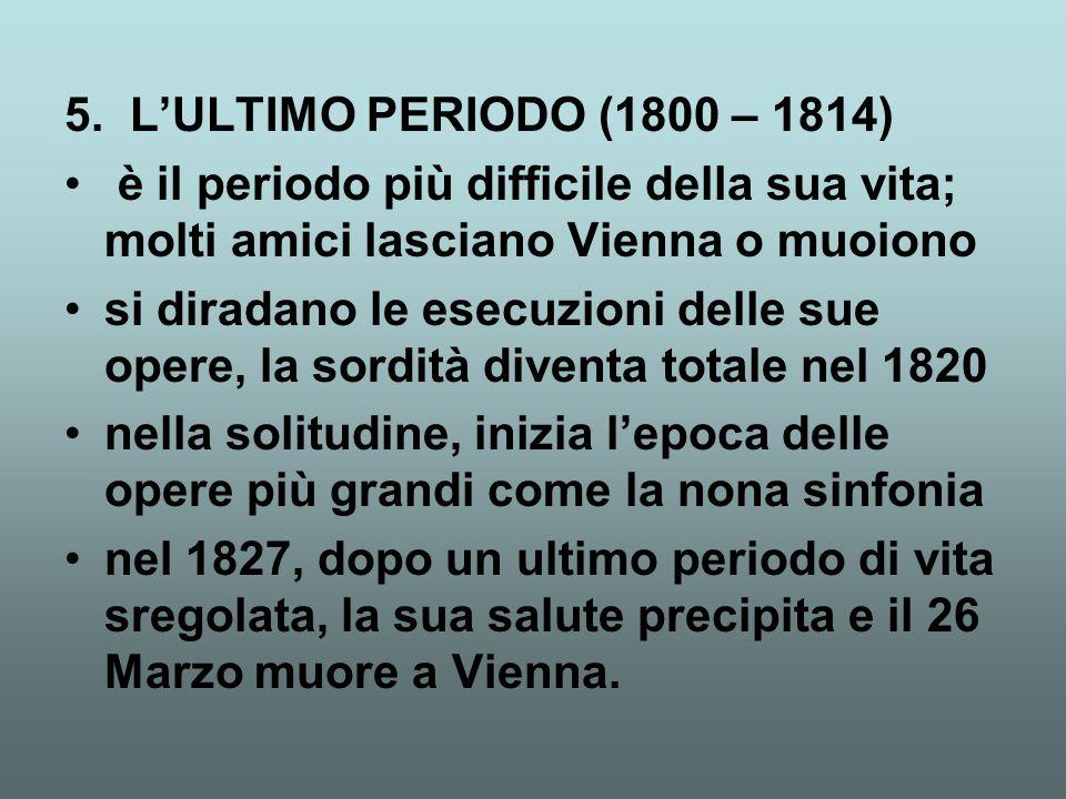 5. L'ULTIMO PERIODO (1800 – 1814) è il periodo più difficile della sua vita; molti amici lasciano Vienna o muoiono si diradano le esecuzioni delle sue
