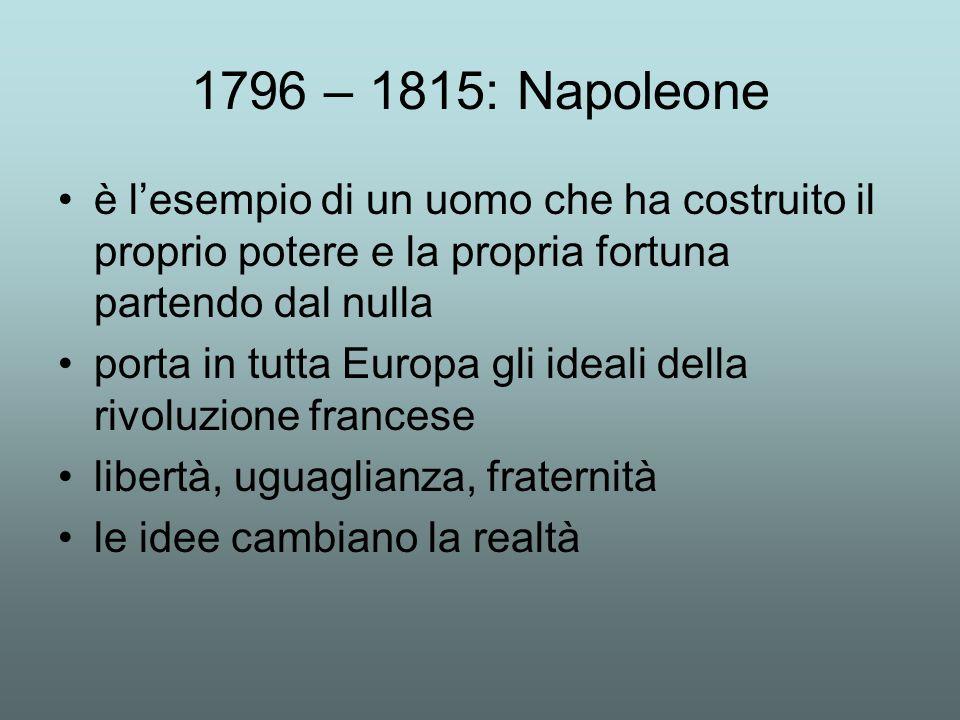 1796 – 1815: Napoleone è l'esempio di un uomo che ha costruito il proprio potere e la propria fortuna partendo dal nulla porta in tutta Europa gli ideali della rivoluzione francese libertà, uguaglianza, fraternità le idee cambiano la realtà