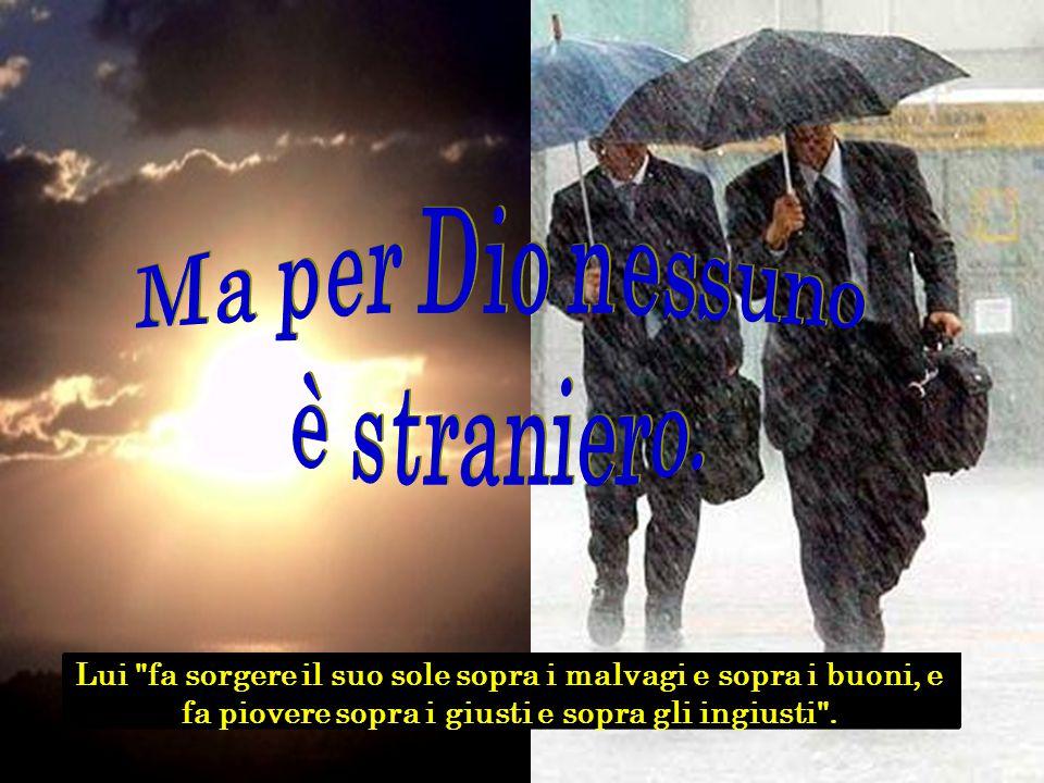 Lui fa sorgere il suo sole sopra i malvagi e sopra i buoni, e fa piovere sopra i giusti e sopra gli ingiusti .