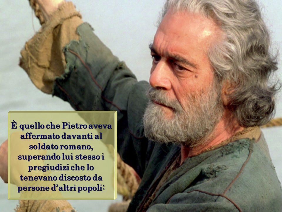 È quello che Pietro aveva affermato davanti al soldato romano, superando lui stesso i pregiudizi che lo tenevano discosto da persone d'altri popoli: