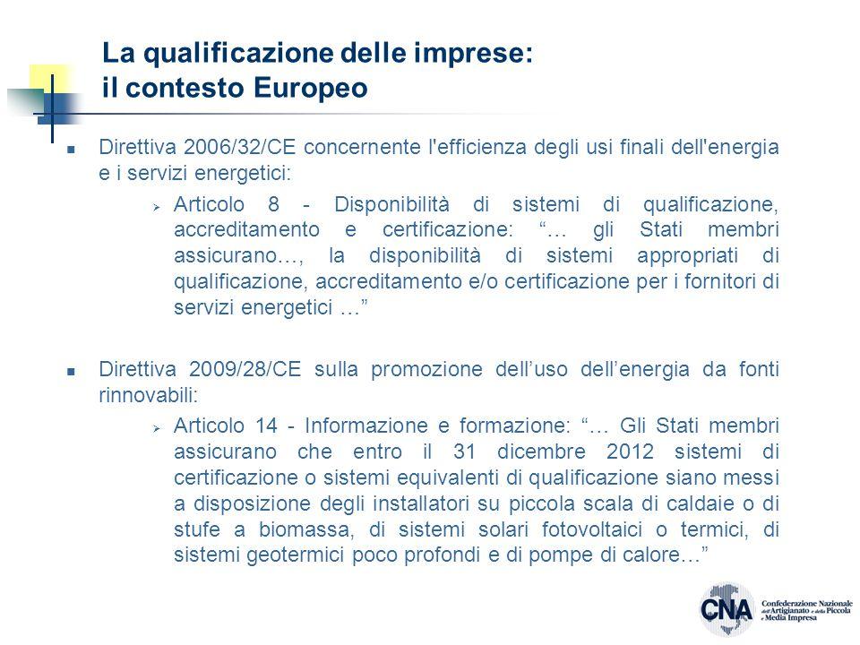 La qualificazione delle imprese: il contesto Europeo Direttiva 2006/32/CE concernente l efficienza degli usi finali dell energia e i servizi energetici:  Articolo 8 - Disponibilità di sistemi di qualificazione, accreditamento e certificazione: … gli Stati membri assicurano…, la disponibilità di sistemi appropriati di qualificazione, accreditamento e/o certificazione per i fornitori di servizi energetici … Direttiva 2009/28/CE sulla promozione dell'uso dell'energia da fonti rinnovabili:  Articolo 14 - Informazione e formazione: … Gli Stati membri assicurano che entro il 31 dicembre 2012 sistemi di certificazione o sistemi equivalenti di qualificazione siano messi a disposizione degli installatori su piccola scala di caldaie o di stufe a biomassa, di sistemi solari fotovoltaici o termici, di sistemi geotermici poco profondi e di pompe di calore…
