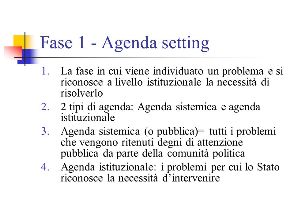 Fase 1 - Agenda setting 1.La fase in cui viene individuato un problema e si riconosce a livello istituzionale la necessità di risolverlo 2.2 tipi di a