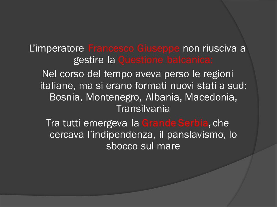 L'imperatore Francesco Giuseppe non riusciva a gestire la Questione balcanica: Nel corso del tempo aveva perso le regioni italiane, ma si erano format