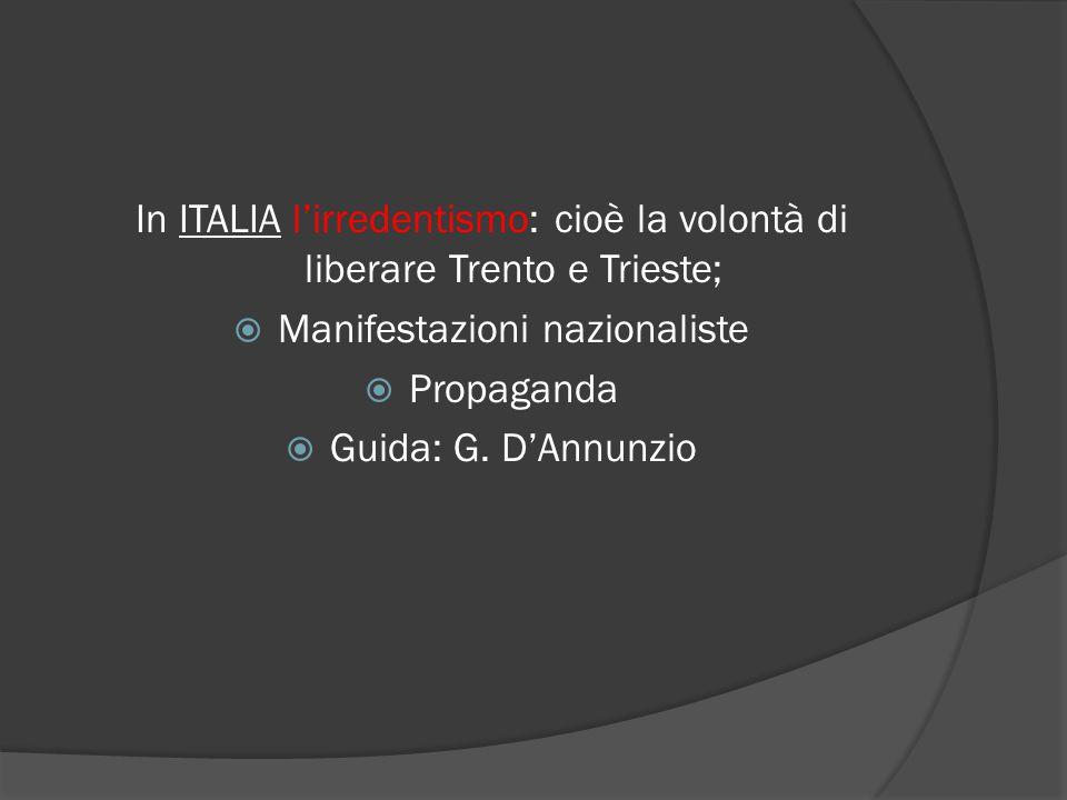 In ITALIA l'irredentismo: cioè la volontà di liberare Trento e Trieste;  Manifestazioni nazionaliste  Propaganda  Guida: G.