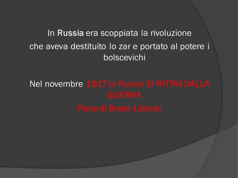 In Russia era scoppiata la rivoluzione che aveva destituito lo zar e portato al potere i bolscevichi Nel novembre 1917 la Russia SI RITIRA DALLA GUERR