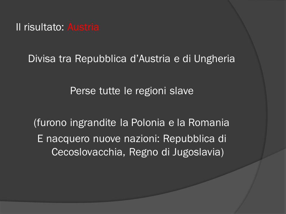 Il risultato: Austria Divisa tra Repubblica d'Austria e di Ungheria Perse tutte le regioni slave (furono ingrandite la Polonia e la Romania E nacquero nuove nazioni: Repubblica di Cecoslovacchia, Regno di Jugoslavia)