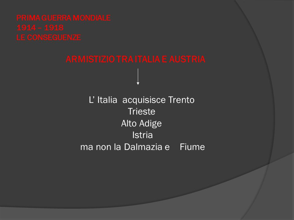 PRIMA GUERRA MONDIALE 1914 – 1918 LE CONSEGUENZE ARMISTIZIO TRA ITALIA E AUSTRIA L' Italia acquisisce Trento Trieste Alto Adige Istria ma non la Dalma