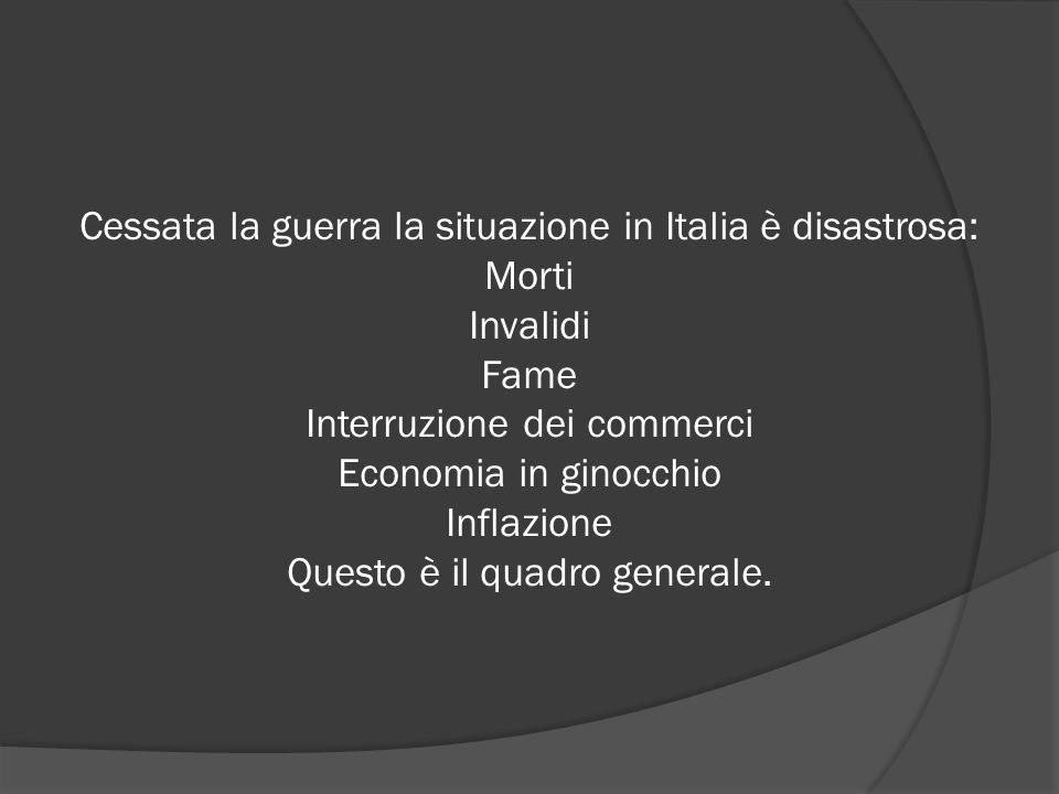 Cessata la guerra la situazione in Italia è disastrosa: Morti Invalidi Fame Interruzione dei commerci Economia in ginocchio Inflazione Questo è il quadro generale.