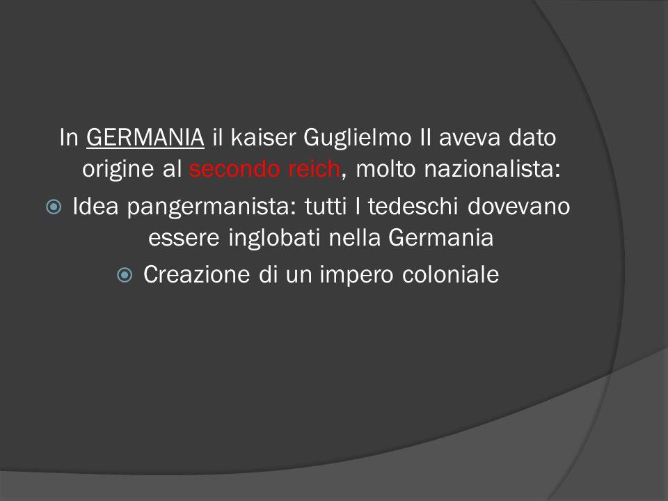 In GERMANIA il kaiser Guglielmo II aveva dato origine al secondo reich, molto nazionalista:  Idea pangermanista: tutti I tedeschi dovevano essere inglobati nella Germania  Creazione di un impero coloniale