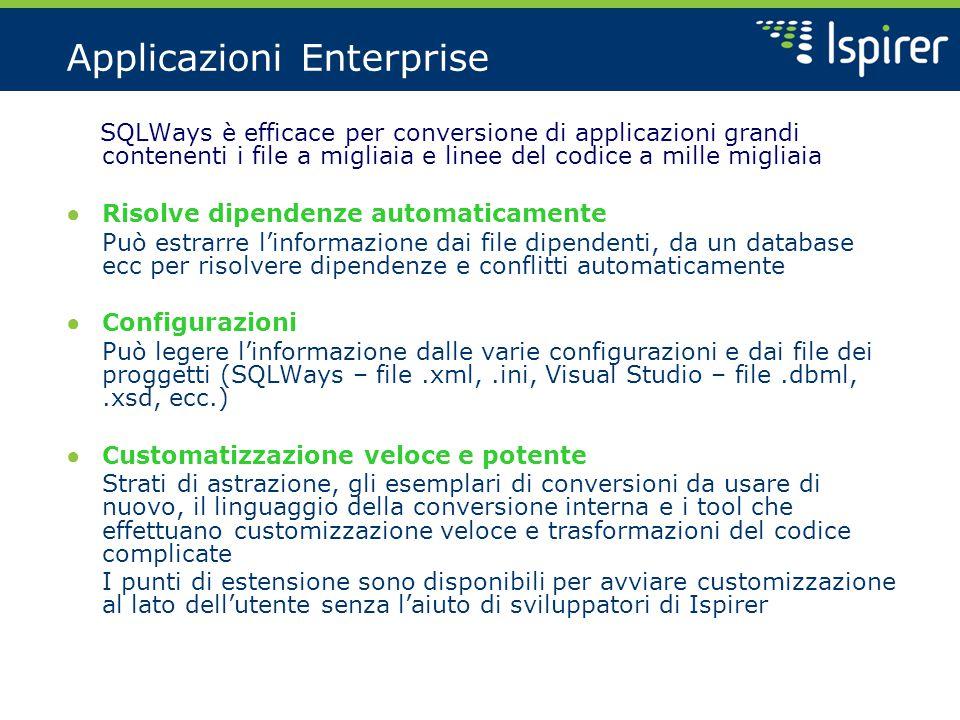 Applicazioni Enterprise SQLWays è efficace per conversione di applicazioni grandi contenenti i file a migliaia e linee del codice a mille migliaia ● Risolve dipendenze automaticamente Può estrarre l'informazione dai file dipendenti, da un database ecc per risolvere dipendenze e conflitti automaticamente ● Configurazioni Può legere l'informazione dalle varie configurazioni e dai file dei proggetti (SQLWays – file.xml,.ini, Visual Studio – file.dbml,.xsd, ecc.) ● Customatizzazione veloce e potente Strati di astrazione, gli esemplari di conversioni da usare di nuovo, il linguaggio della conversione interna e i tool che effettuano customizzazione veloce e trasformazioni del codice complicate I punti di estensione sono disponibili per avviare customizzazione al lato dell'utente senza l'aiuto di sviluppatori di Ispirer