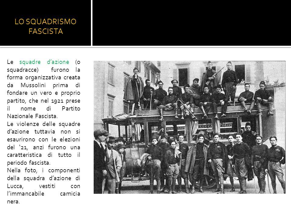 LO SQUADRISMO FASCISTA Le squadre d'azione (o squadracce) furono la forma organizzativa creata da Mussolini prima di fondare un vero e proprio partito