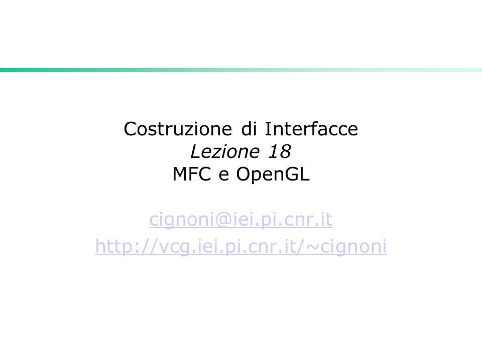 Costruzione di Interfacce Lezione 18 MFC e OpenGL cignoni@iei.pi.cnr.it http://vcg.iei.pi.cnr.it/~cignoni