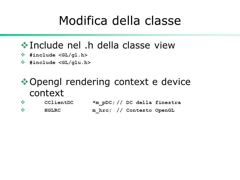Modifica della classe  Include nel.h della classe view  #include  Opengl rendering context e device context  CClientDC*m_pDC;// DC della finestra  HGLRCm_hrc;// Contesto OpenGL