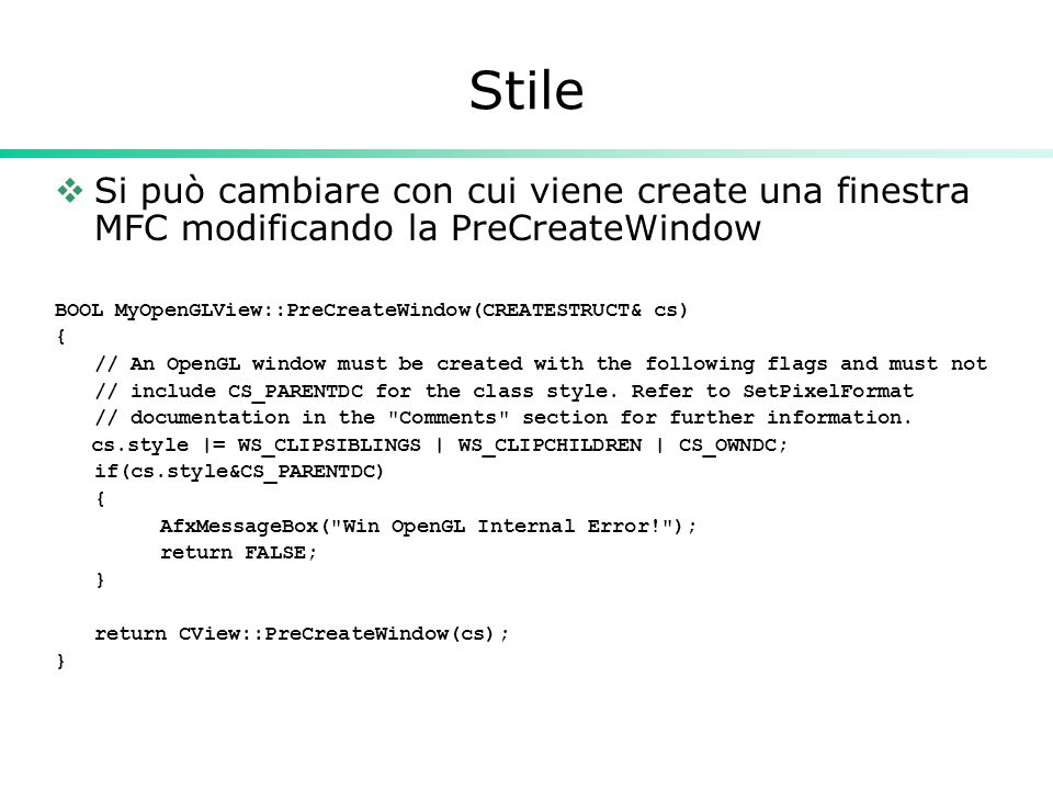 Stile  Si può cambiare con cui viene create una finestra MFC modificando la PreCreateWindow BOOL MyOpenGLView::PreCreateWindow(CREATESTRUCT& cs) { // An OpenGL window must be created with the following flags and must not // include CS_PARENTDC for the class style.