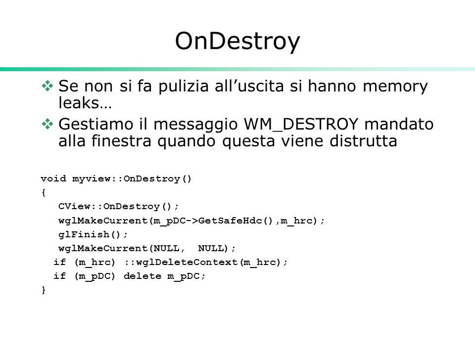 OnDestroy  Se non si fa pulizia all'uscita si hanno memory leaks…  Gestiamo il messaggio WM_DESTROY mandato alla finestra quando questa viene distrutta void myview::OnDestroy() { CView::OnDestroy(); wglMakeCurrent(m_pDC->GetSafeHdc(),m_hrc); glFinish(); wglMakeCurrent(NULL, NULL); if (m_hrc) ::wglDeleteContext(m_hrc); if (m_pDC) delete m_pDC; }
