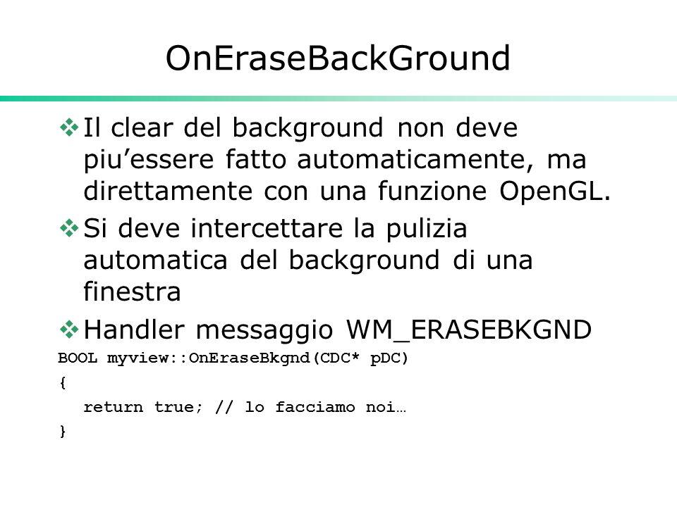 OnEraseBackGround  Il clear del background non deve piu'essere fatto automaticamente, ma direttamente con una funzione OpenGL.