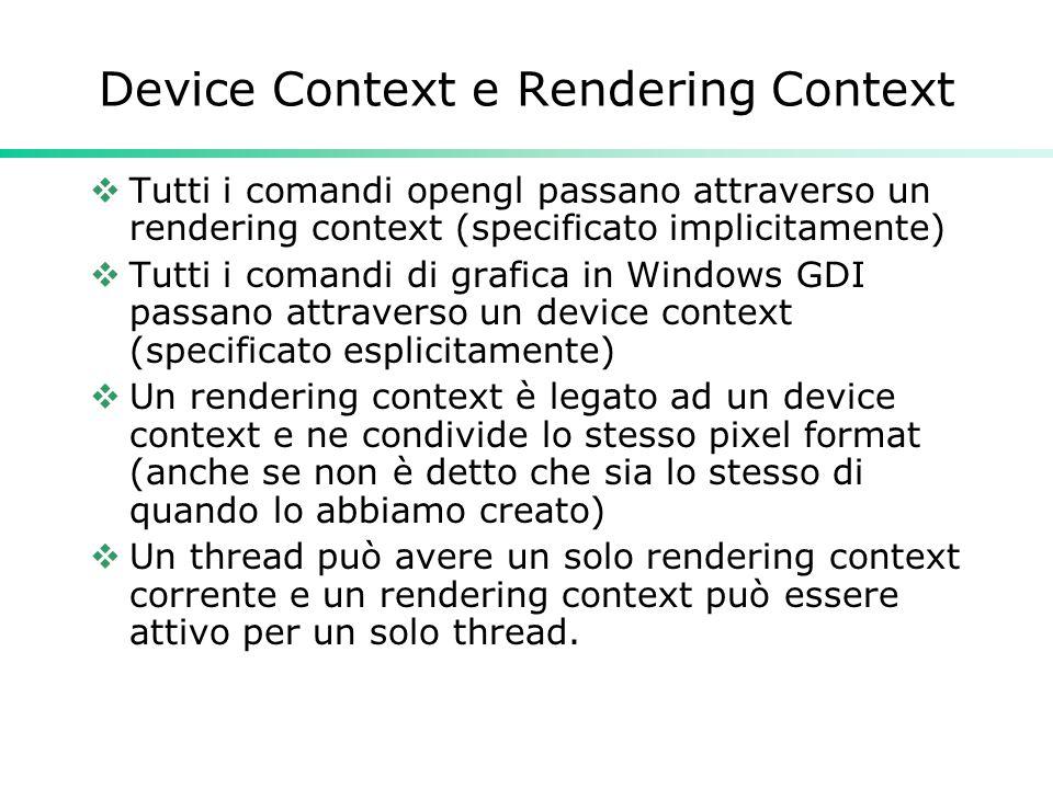 Device Context e Rendering Context  Tutti i comandi opengl passano attraverso un rendering context (specificato implicitamente)  Tutti i comandi di grafica in Windows GDI passano attraverso un device context (specificato esplicitamente)  Un rendering context è legato ad un device context e ne condivide lo stesso pixel format (anche se non è detto che sia lo stesso di quando lo abbiamo creato)  Un thread può avere un solo rendering context corrente e un rendering context può essere attivo per un solo thread.