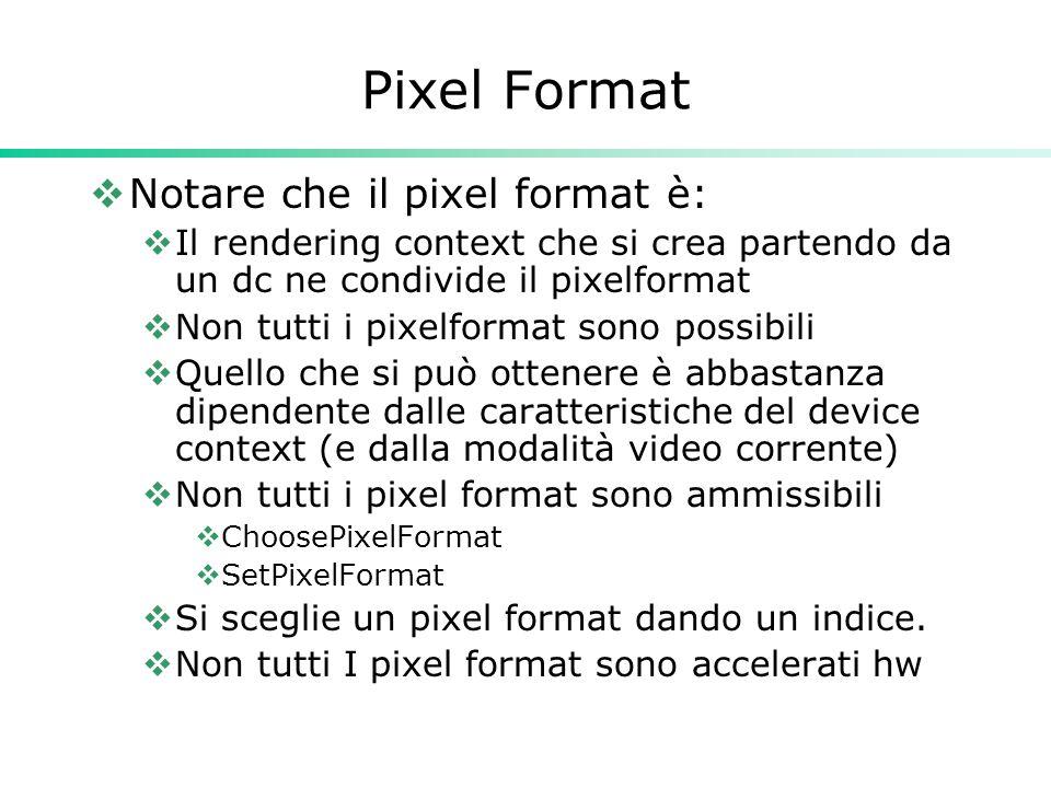 Pixel Format  Notare che il pixel format è:  Il rendering context che si crea partendo da un dc ne condivide il pixelformat  Non tutti i pixelformat sono possibili  Quello che si può ottenere è abbastanza dipendente dalle caratteristiche del device context (e dalla modalità video corrente)  Non tutti i pixel format sono ammissibili  ChoosePixelFormat  SetPixelFormat  Si sceglie un pixel format dando un indice.