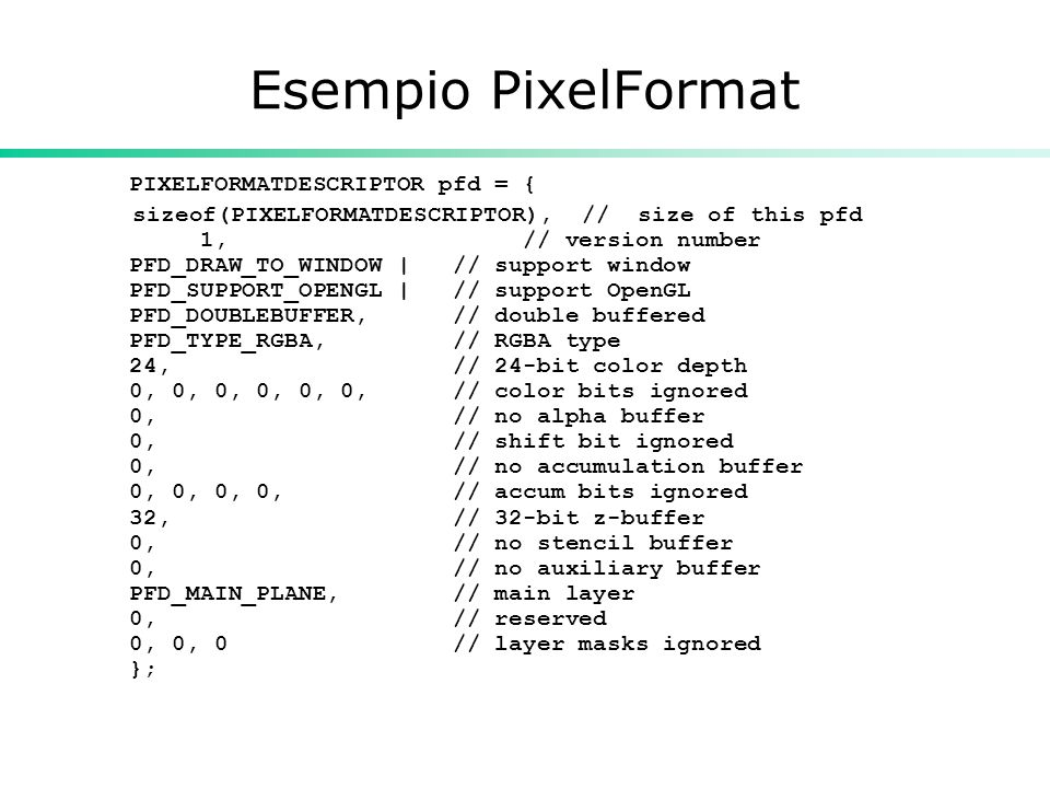 Esempio PixelFormat PIXELFORMATDESCRIPTOR pfd = { sizeof(PIXELFORMATDESCRIPTOR), // size of this pfd 1, // version number PFD_DRAW_TO_WINDOW | // support window PFD_SUPPORT_OPENGL | // support OpenGL PFD_DOUBLEBUFFER, // double buffered PFD_TYPE_RGBA, // RGBA type 24, // 24-bit color depth 0, 0, 0, 0, 0, 0, // color bits ignored 0, // no alpha buffer 0, // shift bit ignored 0, // no accumulation buffer 0, 0, 0, 0, // accum bits ignored 32, // 32-bit z-buffer 0, // no stencil buffer 0, // no auxiliary buffer PFD_MAIN_PLANE, // main layer 0, // reserved 0, 0, 0 // layer masks ignored };
