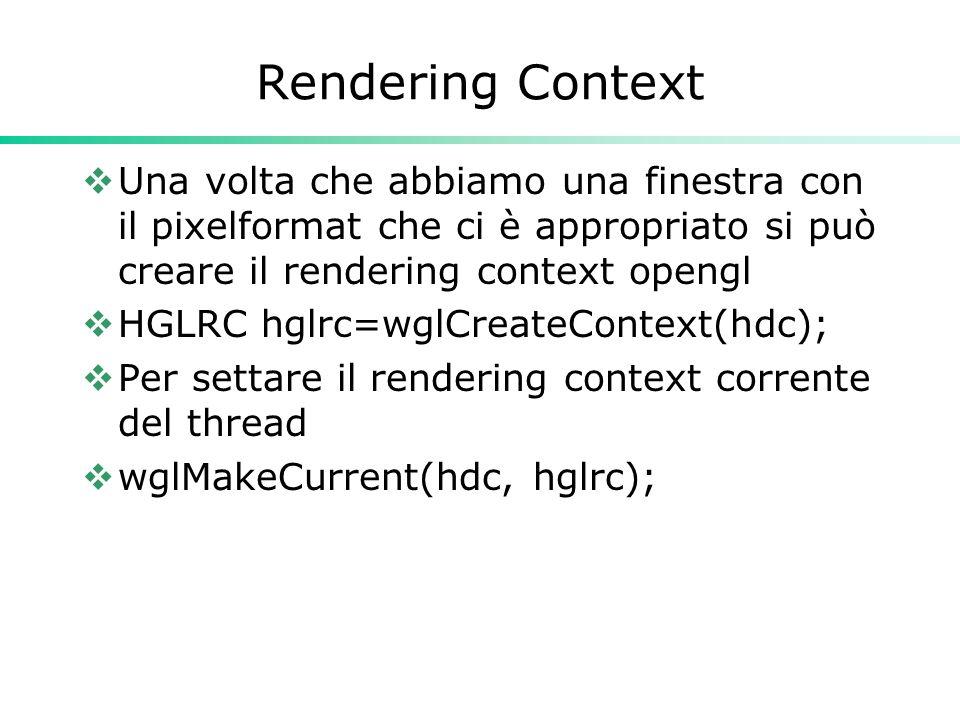 Rendering Context  Una volta che abbiamo una finestra con il pixelformat che ci è appropriato si può creare il rendering context opengl  HGLRC hglrc=wglCreateContext(hdc);  Per settare il rendering context corrente del thread  wglMakeCurrent(hdc, hglrc);