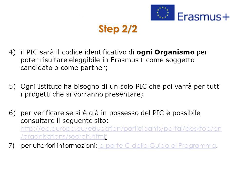 Step 2/2 4)il PIC sarà il codice identificativo di ogni Organismo per poter risultare eleggibile in Erasmus+ come soggetto candidato o come partner; 5)Ogni Istituto ha bisogno di un solo PIC che poi varrà per tutti i progetti che si vorranno presentare; 6)per verificare se si è già in possesso del PIC è possibile consultare il seguente sito: http://ec.europa.eu/education/participants/portal/desktop/en /organisations/search.html; http://ec.europa.eu/education/participants/portal/desktop/en /organisations/search.html 7)per ulteriori informazioni: la parte C della Guida al Programma.la parte C della Guida al Programma