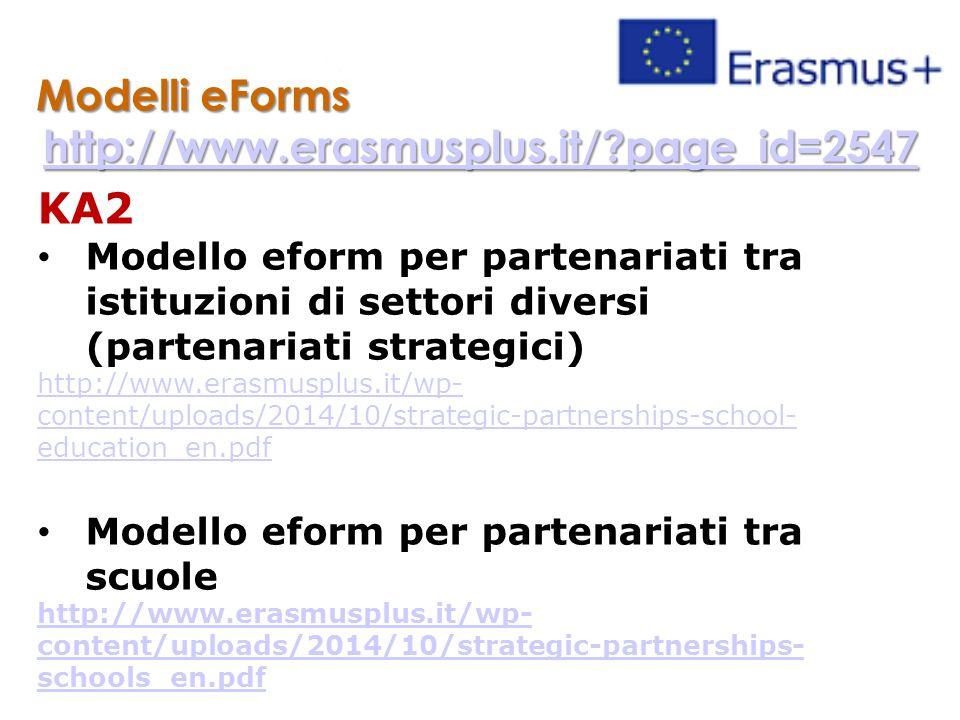 Modelli eForms http://www.erasmusplus.it/ page_id=2547 KA2 Modello eform per partenariati tra istituzioni di settori diversi (partenariati strategici) http://www.erasmusplus.it/wp- content/uploads/2014/10/strategic-partnerships-school- education_en.pdf Modello eform per partenariati tra scuole http://www.erasmusplus.it/wp- content/uploads/2014/10/strategic-partnerships- schools_en.pdf