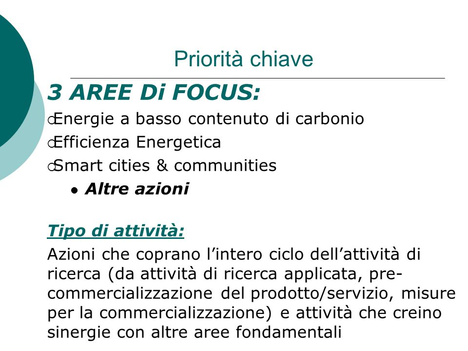 Priorità chiave 3 AREE Di FOCUS:  Energie a basso contenuto di carbonio  Efficienza Energetica  Smart cities & communities Altre azioni Tipo di attività: Azioni che coprano l'intero ciclo dell'attività di ricerca (da attività di ricerca applicata, pre- commercializzazione del prodotto/servizio, misure per la commercializzazione) e attività che creino sinergie con altre aree fondamentali