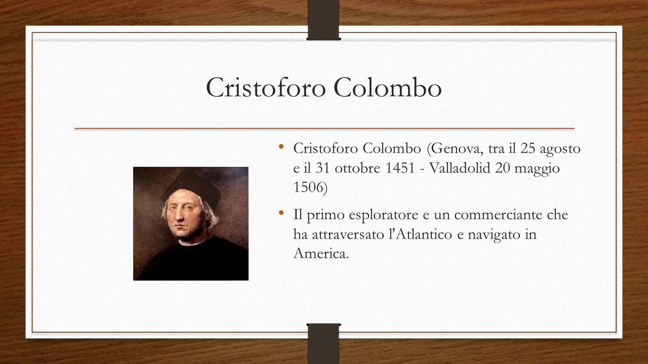 Cristoforo Colombo Cristoforo Colombo (Genova, tra il 25 agosto e il 31 ottobre 1451 - Valladolid 20 maggio 1506) Il primo esploratore e un commercian