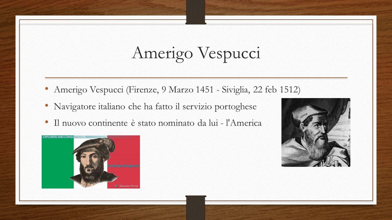 Amerigo Vespucci Amerigo Vespucci (Firenze, 9 Marzo 1451 - Siviglia, 22 feb 1512) Navigatore italiano che ha fatto il servizio portoghese Il nuovo con