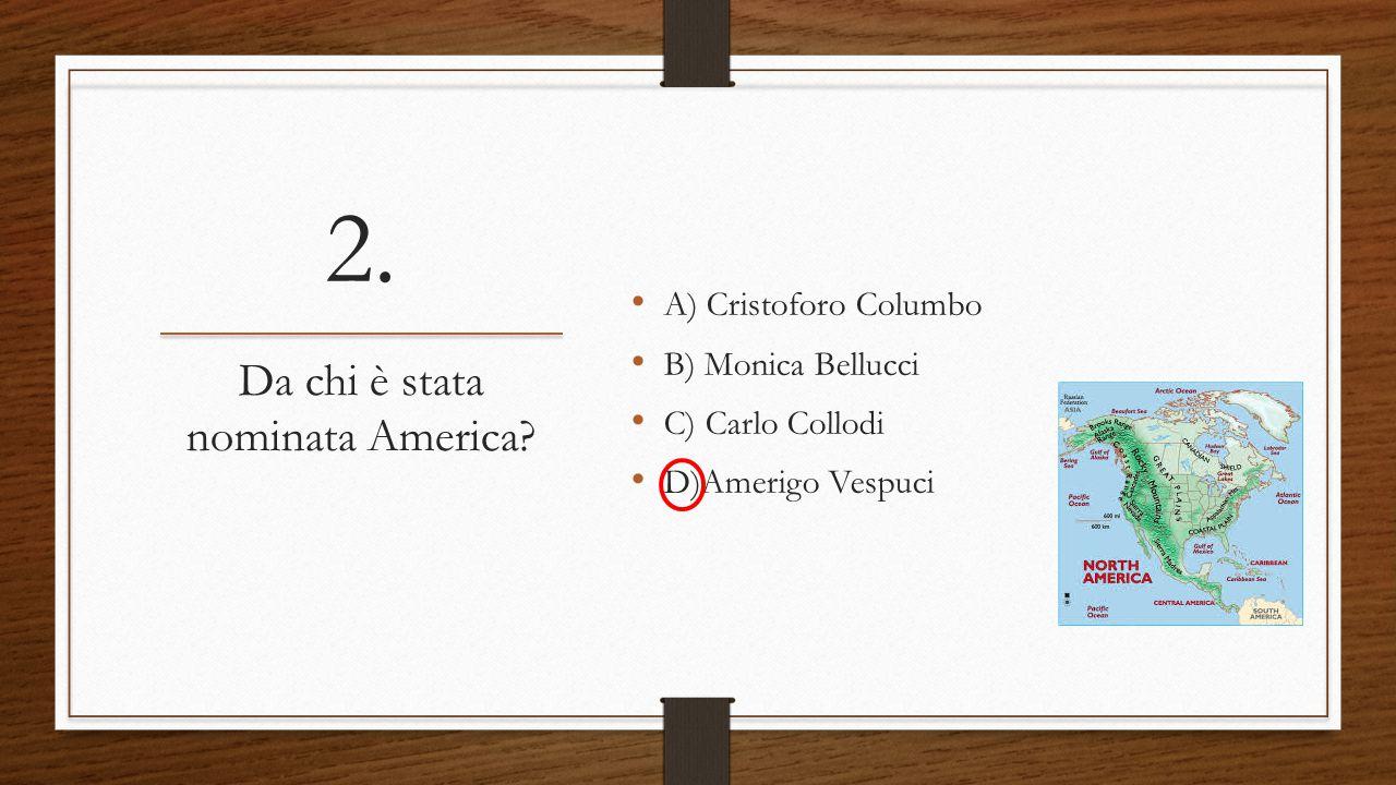 2. A) Cristoforo Columbo B) Monica Bellucci C) Carlo Collodi D)Amerigo Vespuci Da chi è stata nominata America?