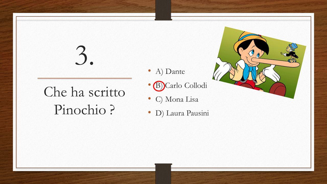 3. A) Dante B) Carlo Collodi C) Mona Lisa D) Laura Pausini Che ha scritto Pinochio ?