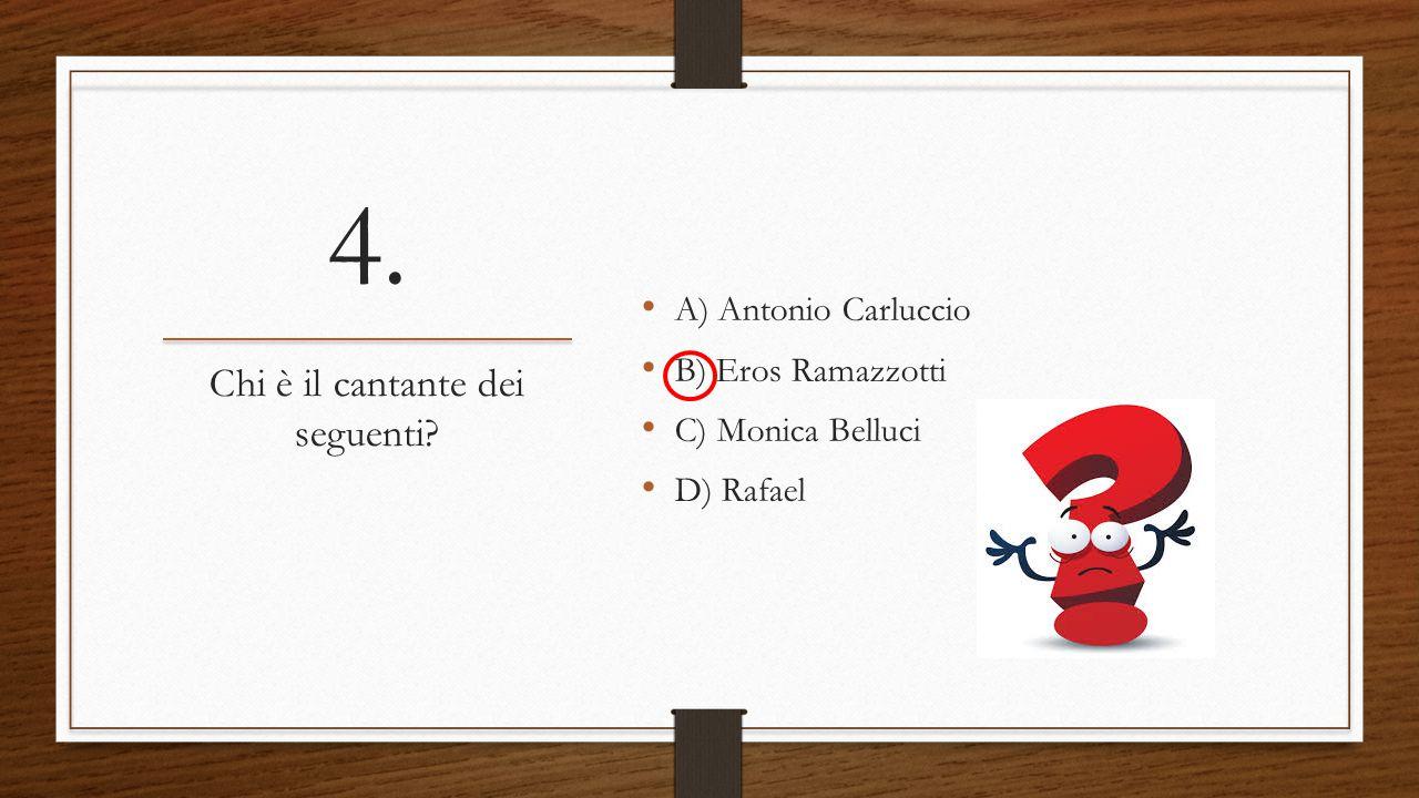 4. A) Antonio Carluccio B) Eros Ramazzotti C) Monica Belluci D) Rafael Chi è il cantante dei seguenti?