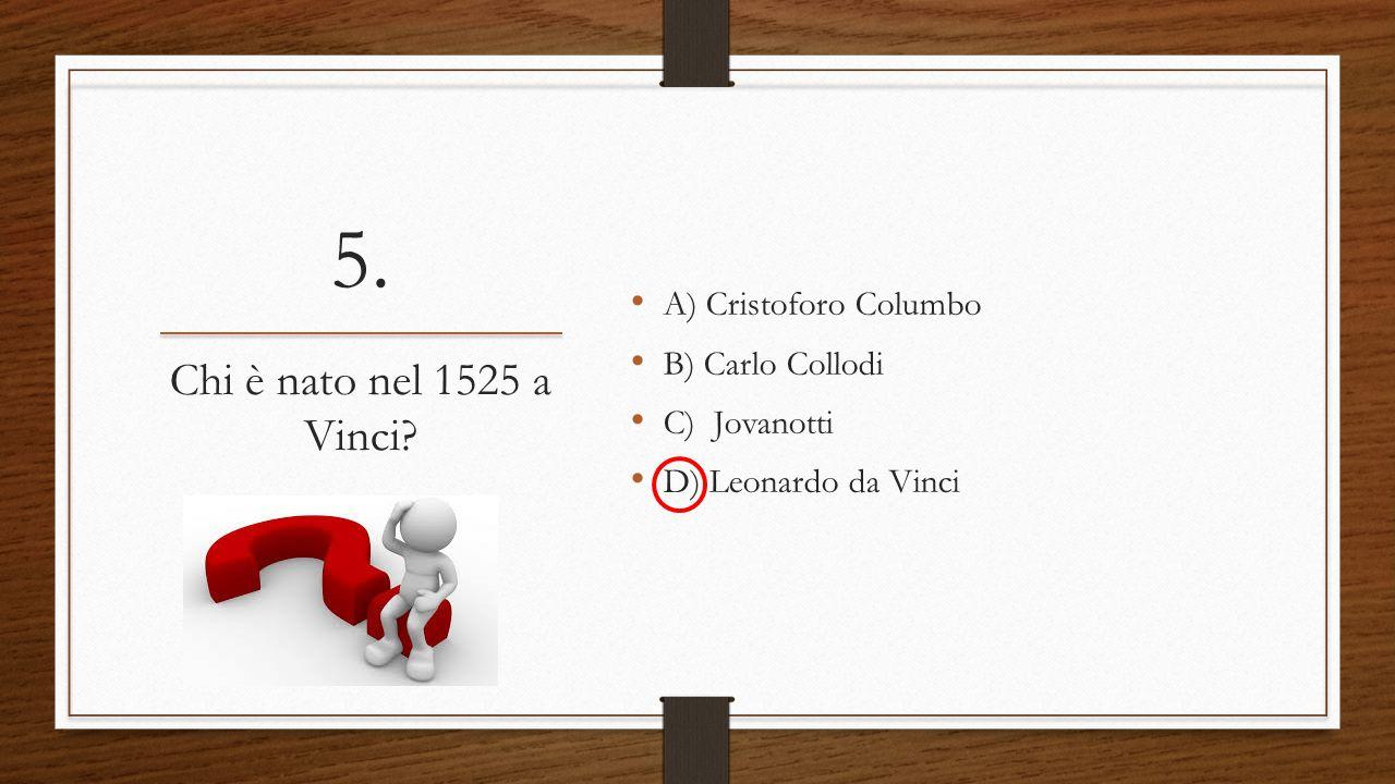 5. A) Cristoforo Columbo B) Carlo Collodi C) Jovanotti D) Leonardo da Vinci Chi è nato nel 1525 a Vinci?
