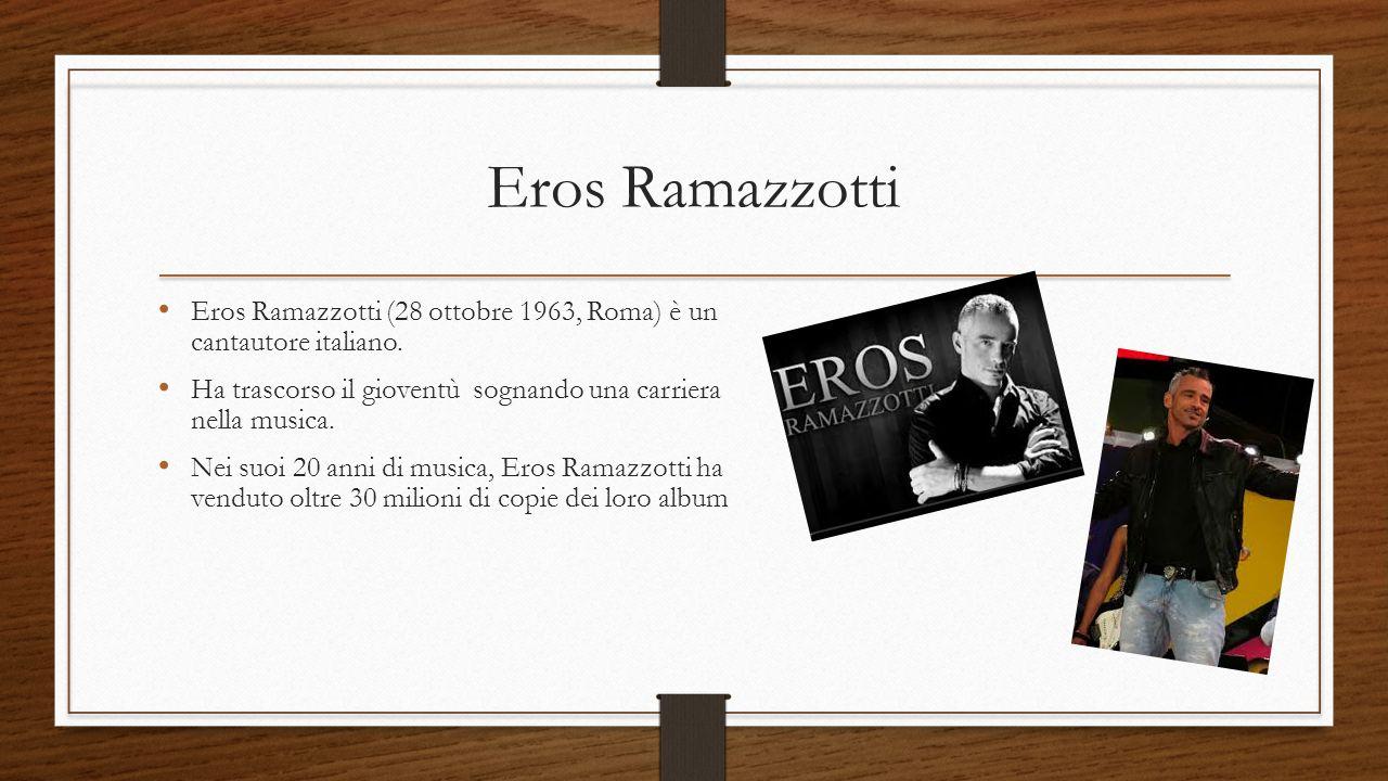 Eros Ramazzotti Eros Ramazzotti (28 ottobre 1963, Roma) è un cantautore italiano. Ha trascorso il gioventù sognando una carriera nella musica. Nei suo