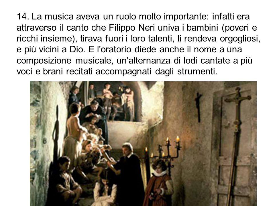 14. La musica aveva un ruolo molto importante: infatti era attraverso il canto che Filippo Neri univa i bambini (poveri e ricchi insieme), tirava fuor