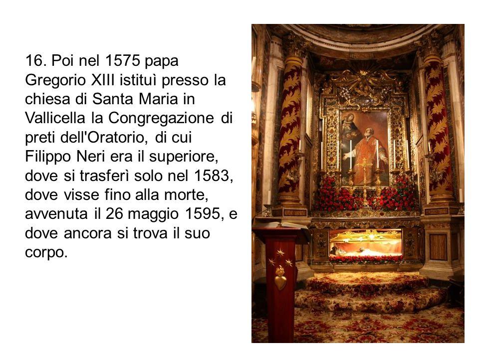 16. Poi nel 1575 papa Gregorio XIII istituì presso la chiesa di Santa Maria in Vallicella la Congregazione di preti dell'Oratorio, di cui Filippo Neri