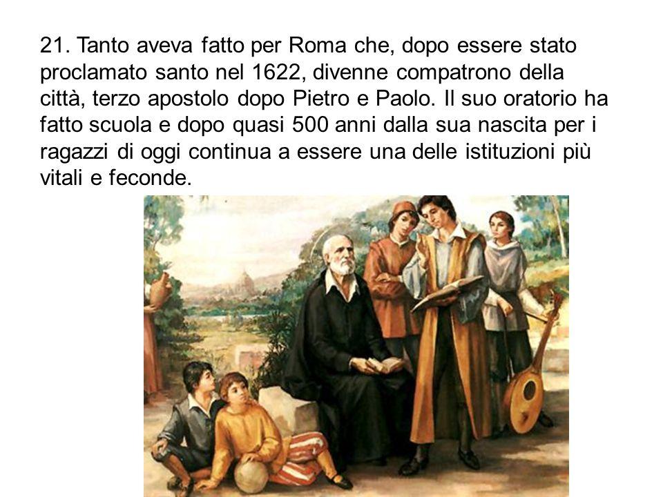 21. Tanto aveva fatto per Roma che, dopo essere stato proclamato santo nel 1622, divenne compatrono della città, terzo apostolo dopo Pietro e Paolo. I