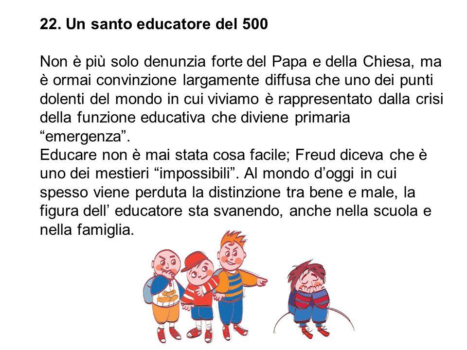 22. Un santo educatore del 500 Non è più solo denunzia forte del Papa e della Chiesa, ma è ormai convinzione largamente diffusa che uno dei punti dole