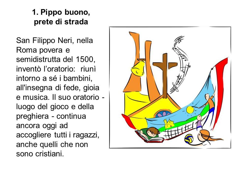 1. Pippo buono, prete di strada San Filippo Neri, nella Roma povera e semidistrutta del 1500, inventò l'oratorio: riunì intorno a sé i bambini, all'in