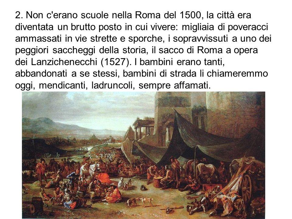 2. Non c'erano scuole nella Roma del 1500, la città era diventata un brutto posto in cui vivere: migliaia di poveracci ammassati in vie strette e spor