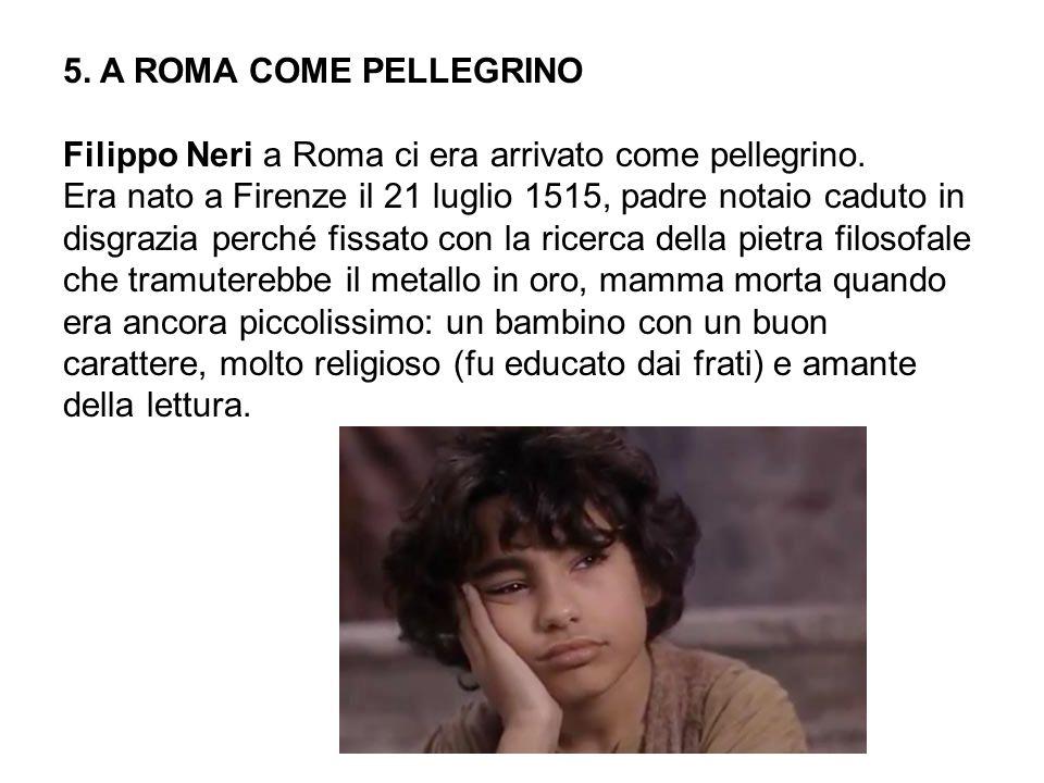 5.A ROMA COME PELLEGRINO Filippo Neri a Roma ci era arrivato come pellegrino.