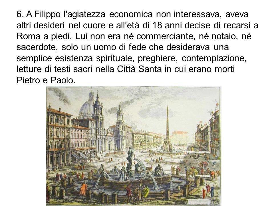 6. A Filippo l'agiatezza economica non interessava, aveva altri desideri nel cuore e all'età di 18 anni decise di recarsi a Roma a piedi. Lui non era