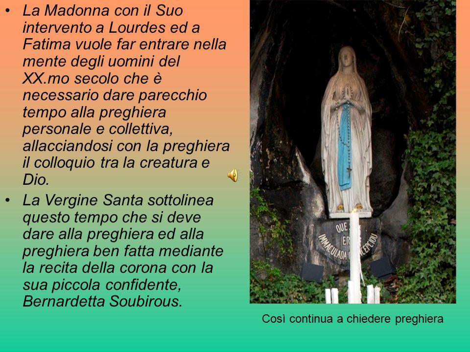 La Madonna con il Suo intervento a Lourdes ed a Fatima vuole far entrare nella mente degli uomini del XX.mo secolo che è necessario dare parecchio tem