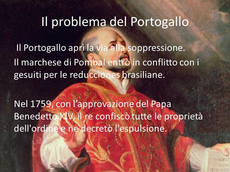 Il problema del Portogallo Il Portogallo aprì la via alla soppressione. Il marchese di Pombal entrò in conflitto con i gesuiti per le reducciones bras