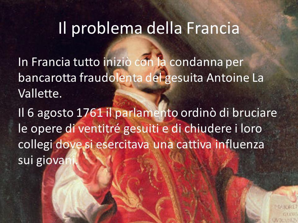 Il problema della Francia In Francia tutto iniziò con la condanna per bancarotta fraudolenta del gesuita Antoine La Vallette. Il 6 agosto 1761 il parl