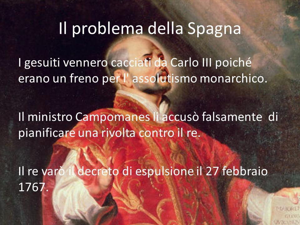 Il problema della Spagna I gesuiti vennero cacciati da Carlo III poiché erano un freno per l' assolutismo monarchico. Il ministro Campomanes li accusò